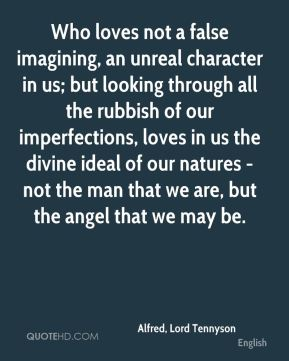 Alfred, Lord Tennyson - Who loves not a false imagining, an unreal character in us; but looking through all the rubbish of our imperfections, loves in us the divine ideal of our natures - not the man that we are, but the angel that we may be.