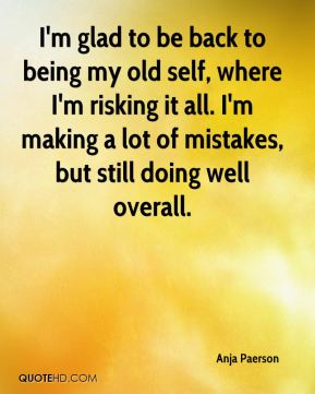 I'm glad to be back to being my old self, where I'm risking it all. I'm making a lot of mistakes, but still doing well overall.