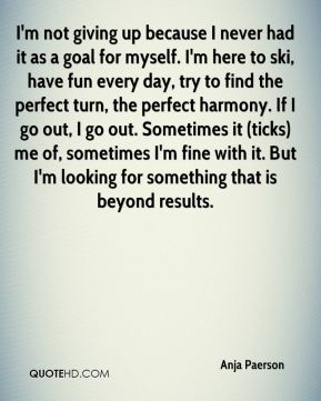I'm not giving up because I never had it as a goal for myself. I'm here to ski, have fun every day, try to find the perfect turn, the perfect harmony. If I go out, I go out. Sometimes it (ticks) me of, sometimes I'm fine with it. But I'm looking for something that is beyond results.