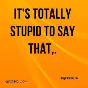 Anja Paerson - It's totally stupid to say that.