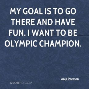 Anja Paerson - My goal is to go there and have fun. I want to be Olympic champion.