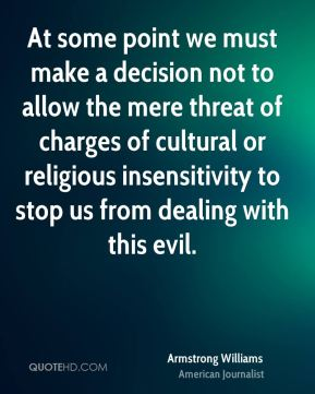 At some point we must make a decision not to allow the mere threat of charges of cultural or religious insensitivity to stop us from dealing with this evil.