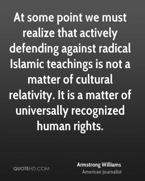 At some point we must realize that actively defending against radical Islamic teachings is not a matter of cultural relativity. It is a matter of universally recognized human rights.