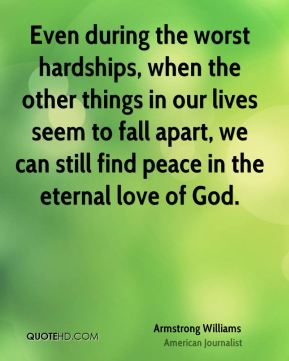 Armstrong Williams - Even during the worst hardships, when the other things in our lives seem to fall apart, we can still find peace in the eternal love of God.