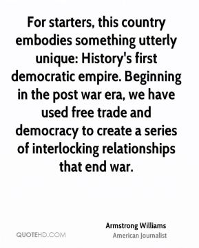 For starters, this country embodies something utterly unique: History's first democratic empire. Beginning in the post war era, we have used free trade and democracy to create a series of interlocking relationships that end war.