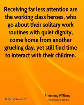 Armstrong Williams - Receiving far less attention are the working class heroes, who go about their solitary work routines with quiet dignity, come home from another grueling day, yet still find time to interact with their children.