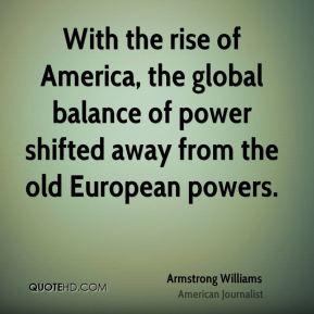 With the rise of America, the global balance of power shifted away from the old European powers.