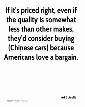 Art Spinella - If it's priced right, even if the quality is somewhat less than other makes, they'd consider buying (Chinese cars) because Americans love a bargain.