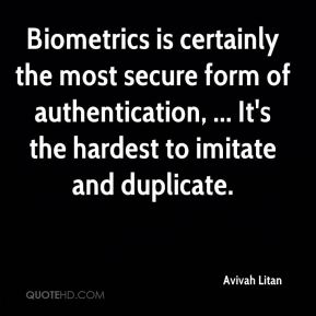 Biometrics is certainly the most secure form of authentication, ... It's the hardest to imitate and duplicate.