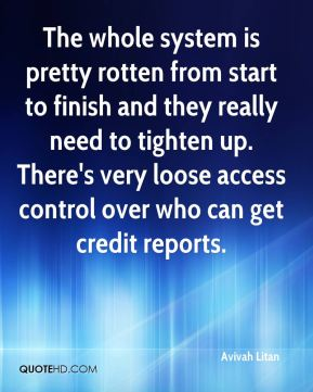 Avivah Litan - The whole system is pretty rotten from start to finish and they really need to tighten up. There's very loose access control over who can get credit reports.