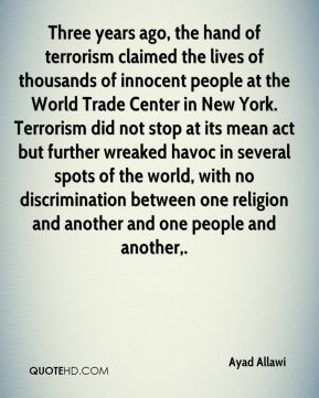 Ayad Allawi - Three years ago, the hand of terrorism claimed the lives of thousands of innocent people at the World Trade Center in New York. Terrorism did not stop at its mean act but further wreaked havoc in several spots of the world, with no discrimination between one religion and another and one people and another.