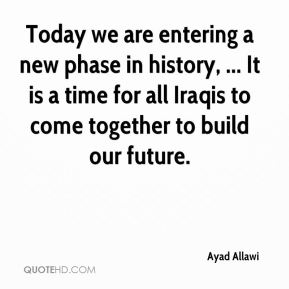 Ayad Allawi - Today we are entering a new phase in history, ... It is a time for all Iraqis to come together to build our future.