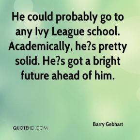 Barry Gebhart - He could probably go to any Ivy League school. Academically, he?s pretty solid. He?s got a bright future ahead of him.
