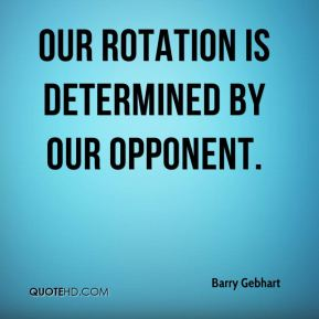 Barry Gebhart - Our rotation is determined by our opponent.