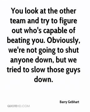 Barry Gebhart - You look at the other team and try to figure out who's capable of beating you. Obviously, we're not going to shut anyone down, but we tried to slow those guys down.