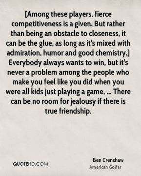 [Among these players, fierce competitiveness is a given. But rather than being an obstacle to closeness, it can be the glue, as long as it's mixed with admiration, humor and good chemistry.] Everybody always wants to win, but it's never a problem among the people who make you feel like you did when you were all kids just playing a game, ... There can be no room for jealousy if there is true friendship.