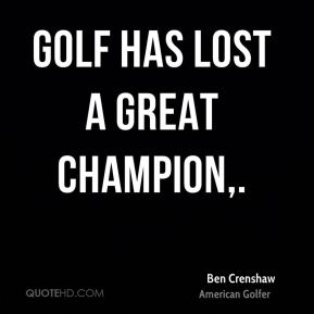 Ben Crenshaw - Golf has lost a great champion.