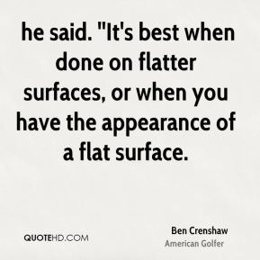Ben Crenshaw -  he said. ''It's best when done on flatter surfaces, or when you have the appearance of a flat surface.