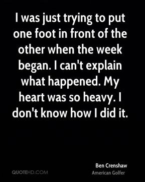 I was just trying to put one foot in front of the other when the week began. I can't explain what happened. My heart was so heavy. I don't know how I did it.