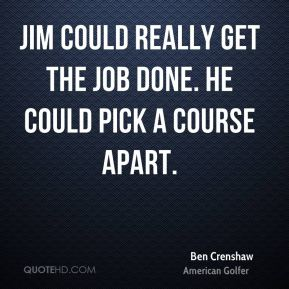 Ben Crenshaw - Jim could really get the job done. He could pick a course apart.