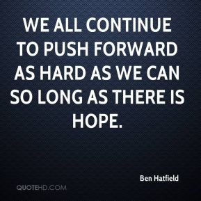 We all continue to push forward as hard as we can so long as there is hope.