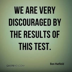We are very discouraged by the results of this test.