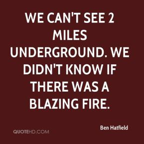 We can't see 2 miles underground. We didn't know if there was a blazing fire.