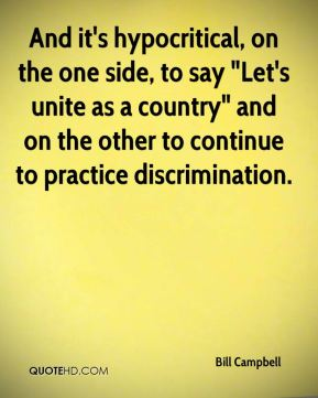 "Bill Campbell - And it's hypocritical, on the one side, to say ""Let's unite as a country"" and on the other to continue to practice discrimination."