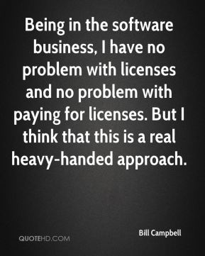 Being in the software business, I have no problem with licenses and no problem with paying for licenses. But I think that this is a real heavy-handed approach.