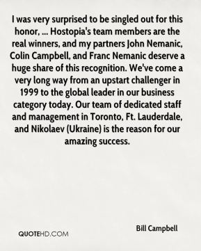 I was very surprised to be singled out for this honor, ... Hostopia's team members are the real winners, and my partners John Nemanic, Colin Campbell, and Franc Nemanic deserve a huge share of this recognition. We've come a very long way from an upstart challenger in 1999 to the global leader in our business category today. Our team of dedicated staff and management in Toronto, Ft. Lauderdale, and Nikolaev (Ukraine) is the reason for our amazing success.