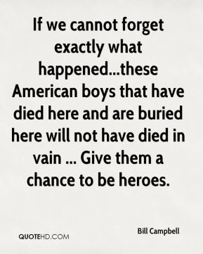 If we cannot forget exactly what happened...these American boys that have died here and are buried here will not have died in vain ... Give them a chance to be heroes.