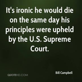 Bill Campbell - It's ironic he would die on the same day his principles were upheld by the U.S. Supreme Court.