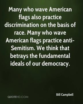 Many who wave American flags also practice discrimination on the basis of race. Many who wave American flags practice anti-Semitism. We think that betrays the fundamental ideals of our democracy.