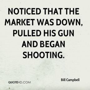 noticed that the market was down, pulled his gun and began shooting.