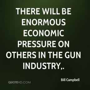 There will be enormous economic pressure on others in the gun industry.