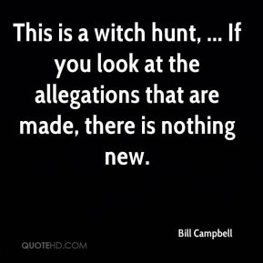 This is a witch hunt, ... If you look at the allegations that are made, there is nothing new.