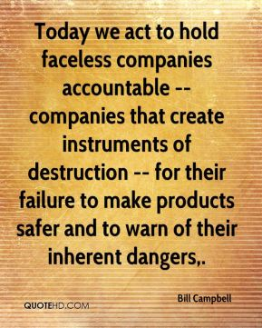 Bill Campbell - Today we act to hold faceless companies accountable -- companies that create instruments of destruction -- for their failure to make products safer and to warn of their inherent dangers.