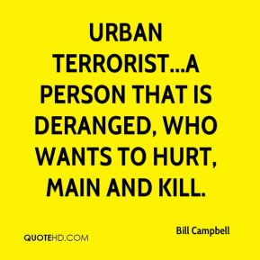 urban terrorist...a person that is deranged, who wants to hurt, main and kill.