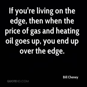 If you're living on the edge, then when the price of gas and heating oil goes up, you end up over the edge.