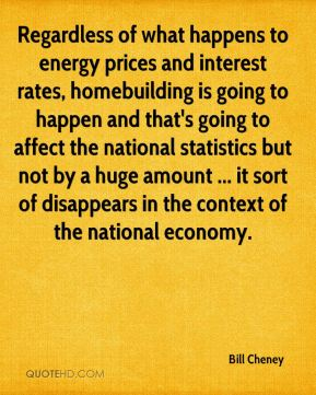 Regardless of what happens to energy prices and interest rates, homebuilding is going to happen and that's going to affect the national statistics but not by a huge amount ... it sort of disappears in the context of the national economy.