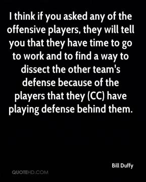 I think if you asked any of the offensive players, they will tell you that they have time to go to work and to find a way to dissect the other team's defense because of the players that they (CC) have playing defense behind them.