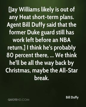 [Jay Williams likely is out of any Heat short-term plans. Agent Bill Duffy said that the former Duke guard still has work left before an NBA return.] I think he's probably 80 percent there, ... We think he'll be all the way back by Christmas, maybe the All-Star break.