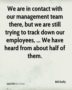 We are in contact with our management team there, but we are still trying to track down our employees, ... We have heard from about half of them.