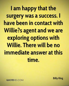 Billy King - I am happy that the surgery was a success. I have been in contact with Willie?s agent and we are exploring options with Willie. There will be no immediate answer at this time.