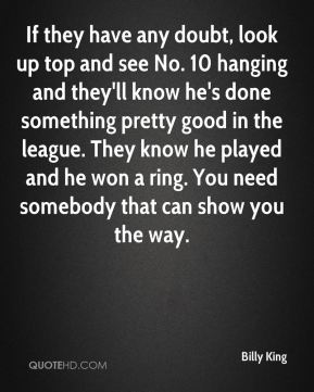 Billy King - If they have any doubt, look up top and see No. 10 hanging and they'll know he's done something pretty good in the league. They know he played and he won a ring. You need somebody that can show you the way.