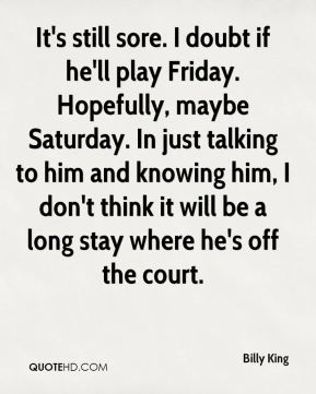 Billy King - It's still sore. I doubt if he'll play Friday. Hopefully, maybe Saturday. In just talking to him and knowing him, I don't think it will be a long stay where he's off the court.