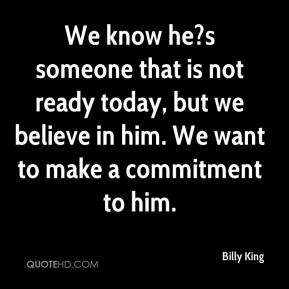Billy King - We know he?s someone that is not ready today, but we believe in him. We want to make a commitment to him.
