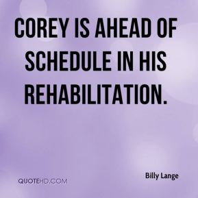 Billy Lange - Corey is ahead of schedule in his rehabilitation.