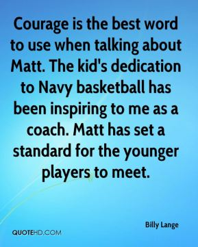 Billy Lange - Courage is the best word to use when talking about Matt. The kid's dedication to Navy basketball has been inspiring to me as a coach. Matt has set a standard for the younger players to meet.