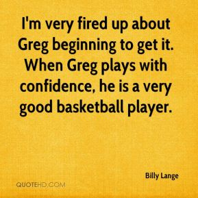 Billy Lange - I'm very fired up about Greg beginning to get it. When Greg plays with confidence, he is a very good basketball player.